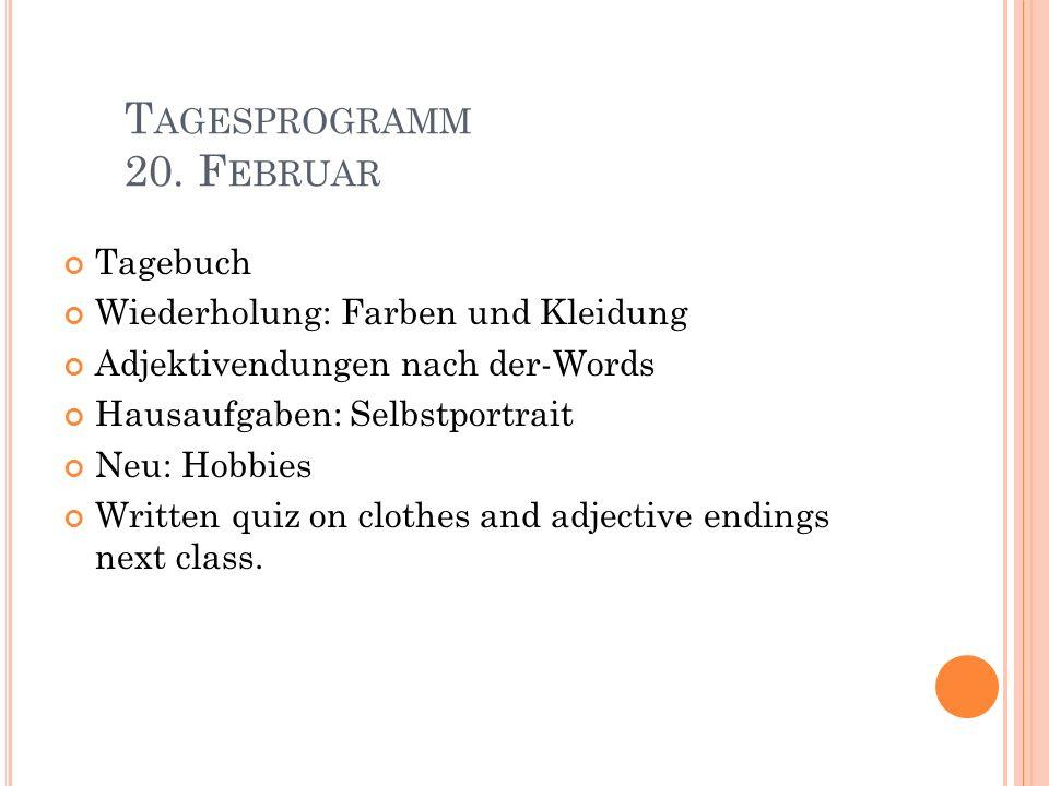T AGESPROGRAMM 20. F EBRUAR Tagebuch Wiederholung: Farben und Kleidung Adjektivendungen nach der-Words Hausaufgaben: Selbstportrait Neu: Hobbies Writt