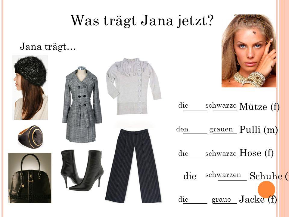 Was trägt Jana jetzt? Jana trägt… _____ _____ Mütze (f) _____ _____ Pulli (m) _____ _____ Hose (f) die ______ Schuhe (pl) _____ _____ Jacke (f) die de