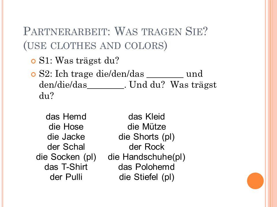P ARTNERARBEIT : W AS TRAGEN S IE ? ( USE CLOTHES AND COLORS ) S1: Was trägst du? S2: Ich trage die/den/das ________ und den/die/das________. Und du?