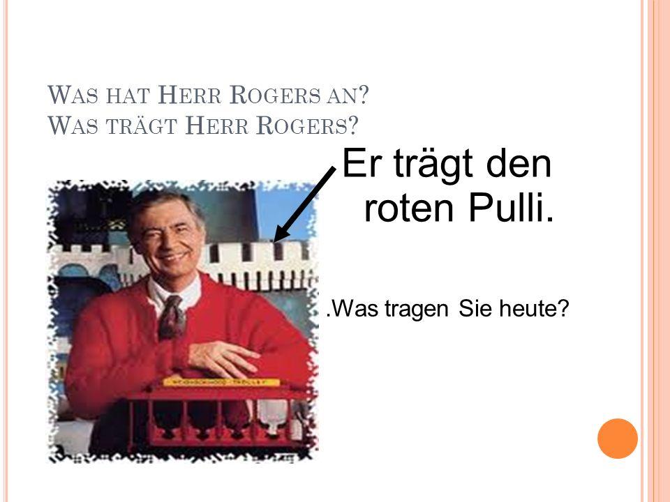 W AS HAT H ERR R OGERS AN ? W AS TRÄGT H ERR R OGERS ? Er trägt den roten Pulli..Was tragen Sie heute?