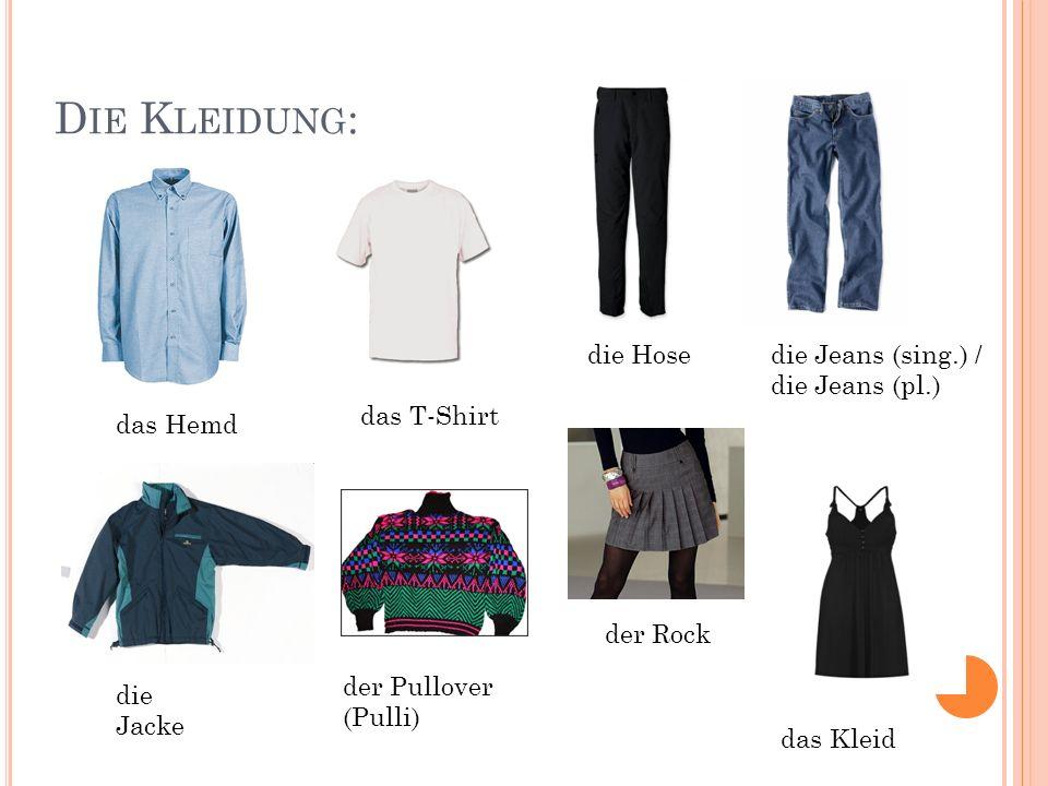 D IE K LEIDUNG : das Hemd das T-Shirt die Hosedie Jeans (sing.) / die Jeans (pl.) die Jacke der Pullover (Pulli) der Rock das Kleid