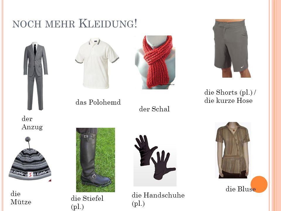 NOCH MEHR K LEIDUNG ! der Anzug das Polohemd der Schal die Shorts (pl.) / die kurze Hose die Mütze die Stiefel (pl.) die Handschuhe (pl.) die Bluse