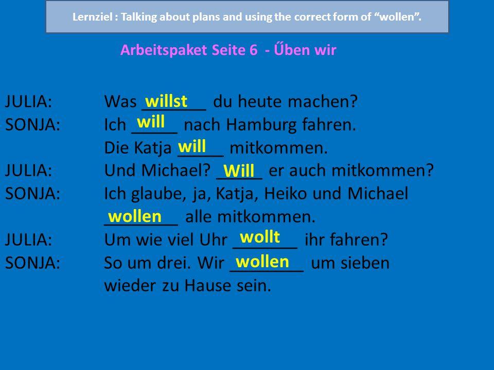 Arbeitspaket Seite 6 - Űben wir JULIA:Was _______ du heute machen? SONJA:Ich _____ nach Hamburg fahren. Die Katja _____ mitkommen. JULIA:Und Michael?
