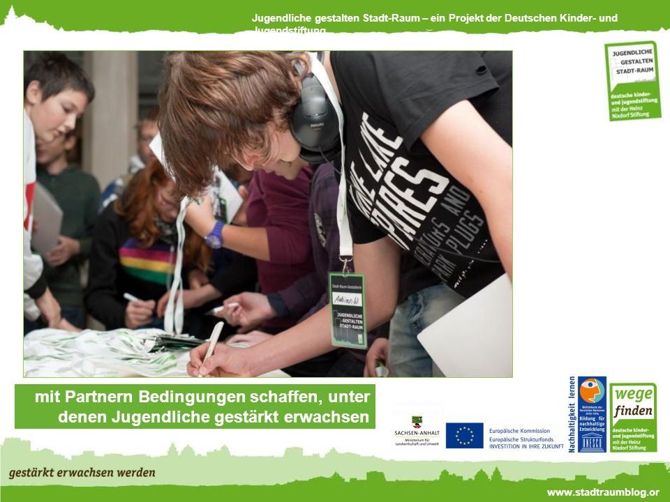 Jugendliche gestalten Stadt-Raum – ein Projekt der Deutschen Kinder- und Jugendstiftung www.stadtraumblog.or g mit Partnern Bedingungen schaffen, unter denen Jugendliche gestärkt erwachsen werden