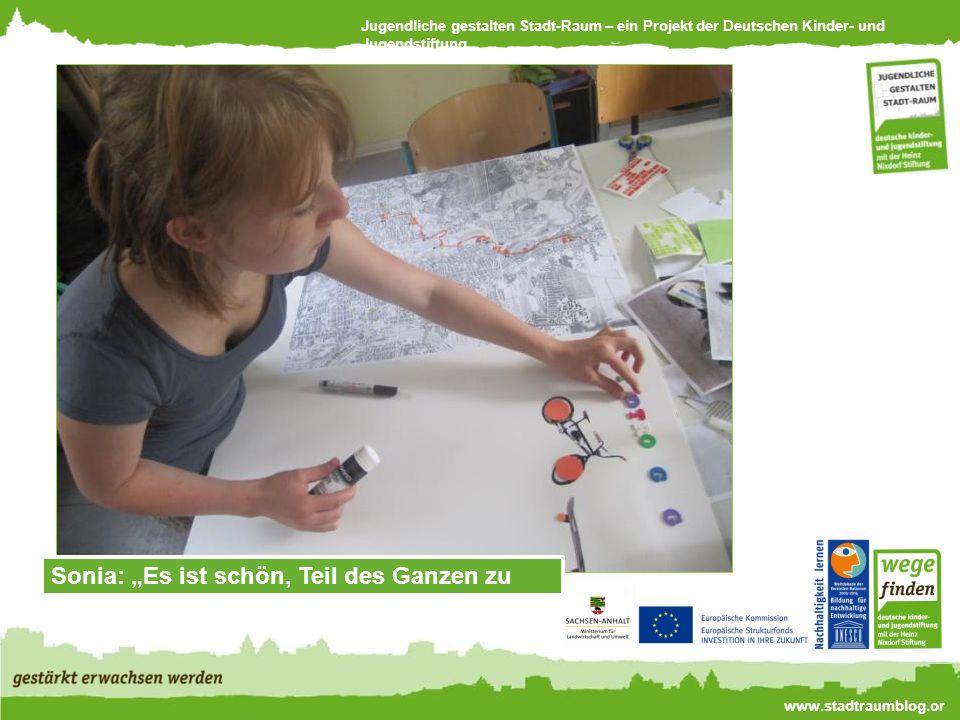 Jugendliche gestalten Stadt-Raum – ein Projekt der Deutschen Kinder- und Jugendstiftung www.stadtraumblog.or g Sonia: Es ist schön, Teil des Ganzen zu sein.