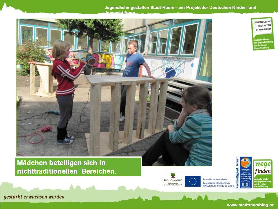 Jugendliche gestalten Stadt-Raum – ein Projekt der Deutschen Kinder- und Jugendstiftung www.stadtraumblog.or g Mädchen beteiligen sich in nichttraditionellen Bereichen.
