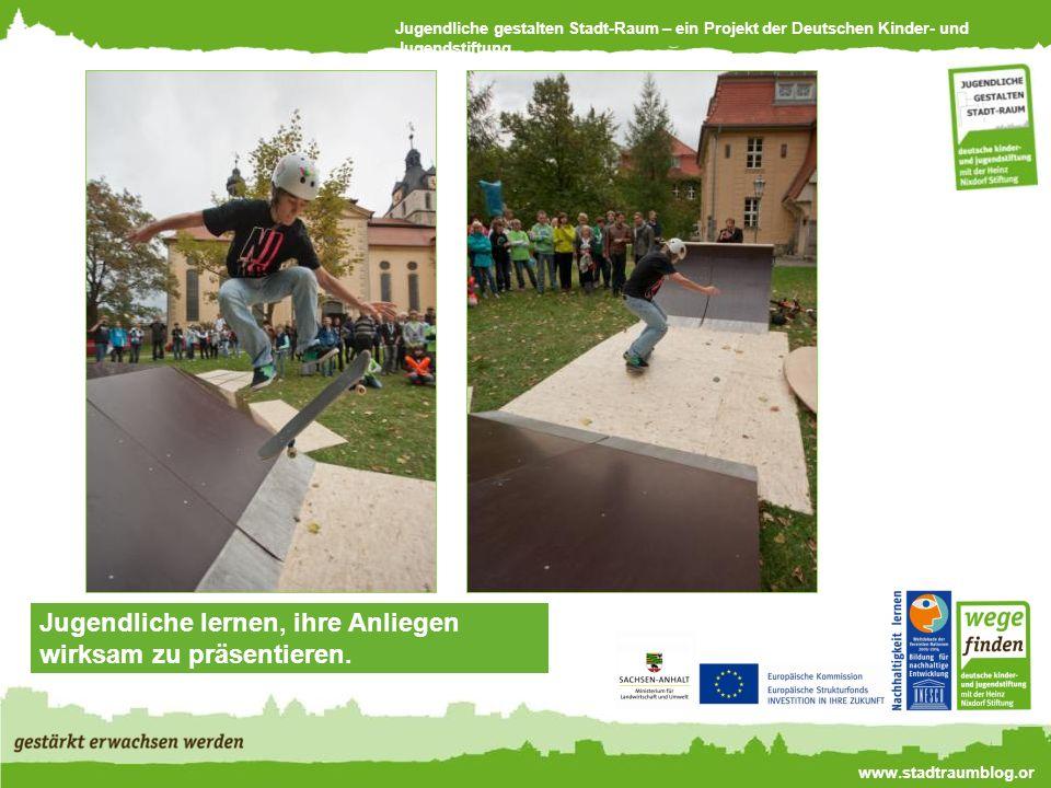 Jugendliche gestalten Stadt-Raum – ein Projekt der Deutschen Kinder- und Jugendstiftung www.stadtraumblog.or g Jugendliche lernen, ihre Anliegen wirksam zu präsentieren.