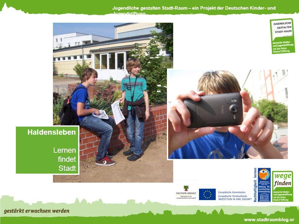 Jugendliche gestalten Stadt-Raum – ein Projekt der Deutschen Kinder- und Jugendstiftung www.stadtraumblog.or g Haldensleben Lernen findet Stadt