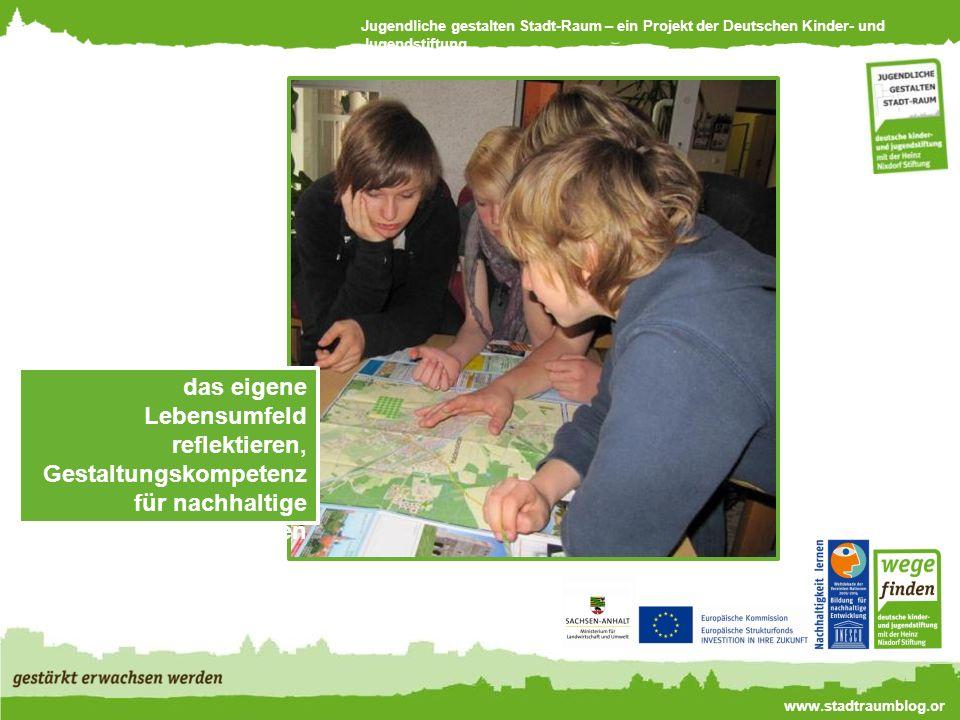Jugendliche gestalten Stadt-Raum – ein Projekt der Deutschen Kinder- und Jugendstiftung www.stadtraumblog.or g das eigene Lebensumfeld reflektieren, Gestaltungskompetenz für nachhaltige Entwicklung erwerben