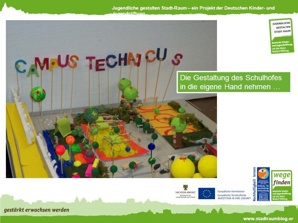 Jugendliche gestalten Stadt-Raum – ein Projekt der Deutschen Kinder- und Jugendstiftung www.stadtraumblog.or g Die Gestaltung des Schulhofes in die eigene Hand nehmen …