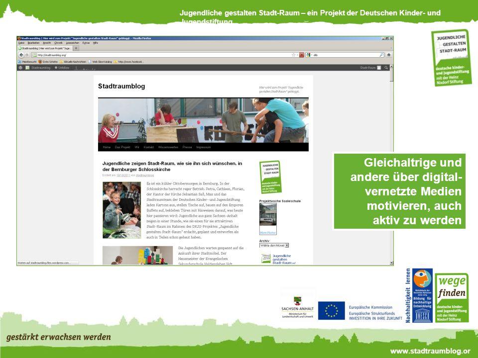 Jugendliche gestalten Stadt-Raum – ein Projekt der Deutschen Kinder- und Jugendstiftung www.stadtraumblog.or g Gleichaltrige und andere über digital- vernetzte Medien motivieren, auch aktiv zu werden