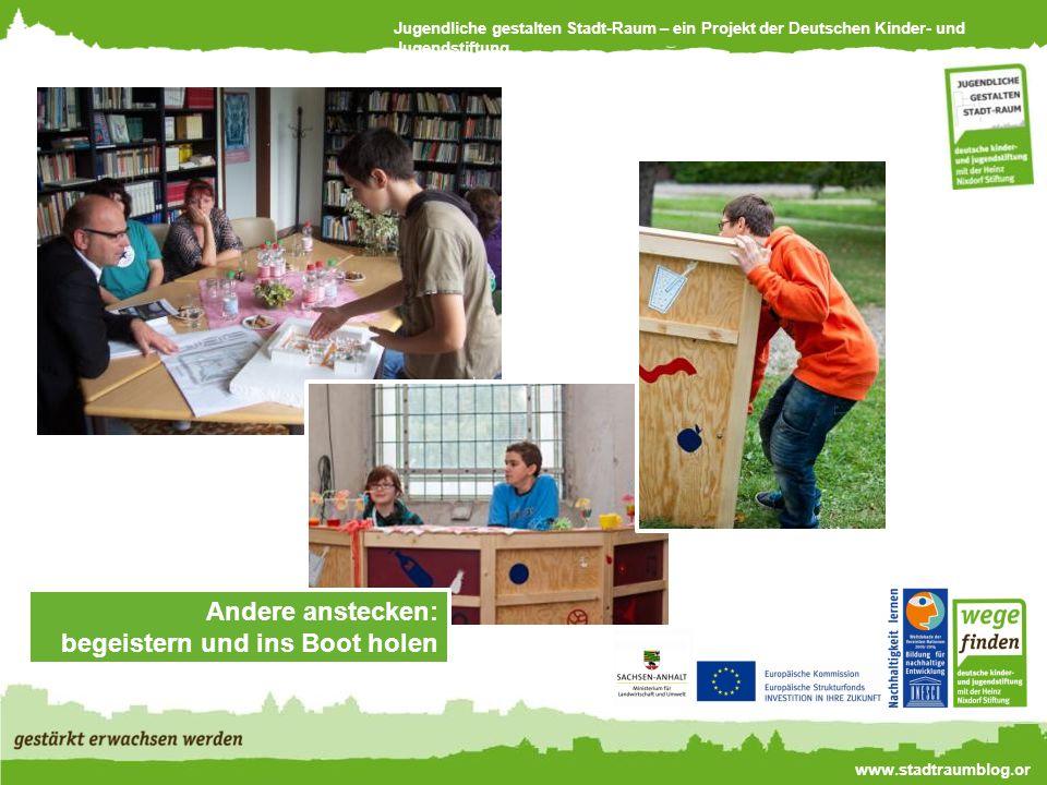 Jugendliche gestalten Stadt-Raum – ein Projekt der Deutschen Kinder- und Jugendstiftung www.stadtraumblog.or g Andere anstecken: begeistern und ins Boot holen