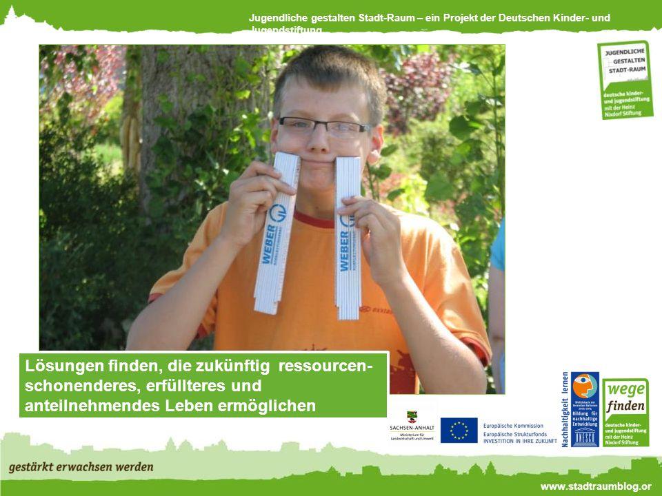 Jugendliche gestalten Stadt-Raum – ein Projekt der Deutschen Kinder- und Jugendstiftung www.stadtraumblog.or g Lösungen finden, die zukünftig ressourcen- schonenderes, erfüllteres und anteilnehmendes Leben ermöglichen