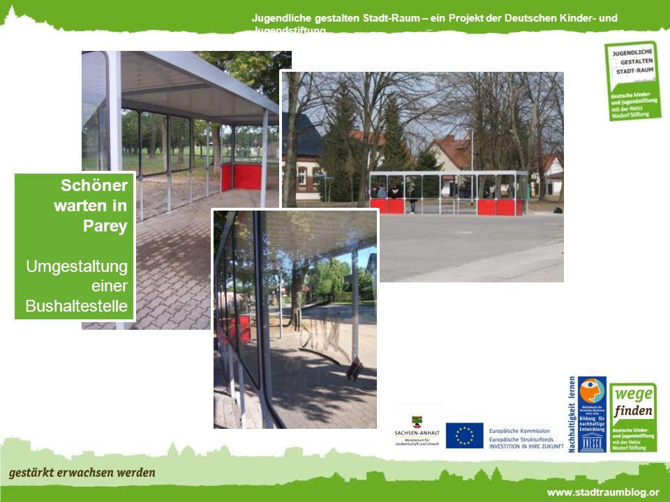 Jugendliche gestalten Stadt-Raum – ein Projekt der Deutschen Kinder- und Jugendstiftung www.stadtraumblog.or g Schöner warten in Parey Umgestaltung einer Bushaltestelle