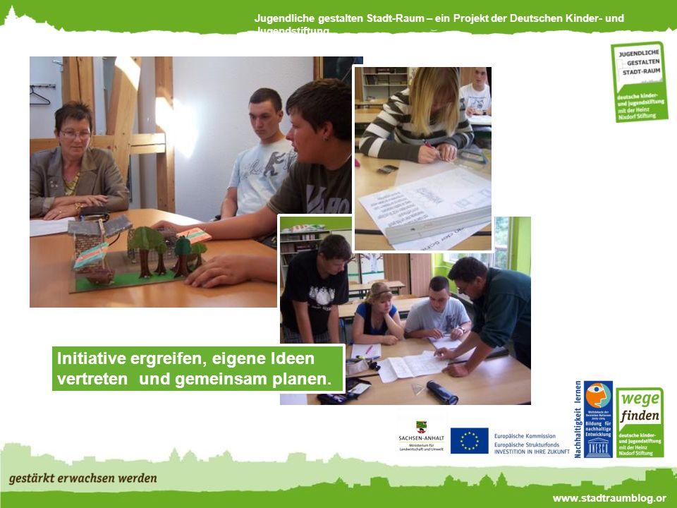 Jugendliche gestalten Stadt-Raum – ein Projekt der Deutschen Kinder- und Jugendstiftung www.stadtraumblog.or g Initiative ergreifen, eigene Ideen vertreten und gemeinsam planen.