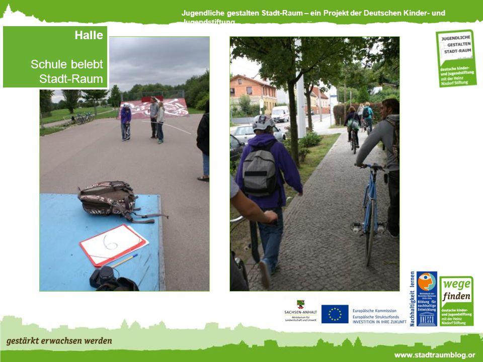 Jugendliche gestalten Stadt-Raum – ein Projekt der Deutschen Kinder- und Jugendstiftung www.stadtraumblog.or g Halle Schule belebt Stadt-Raum