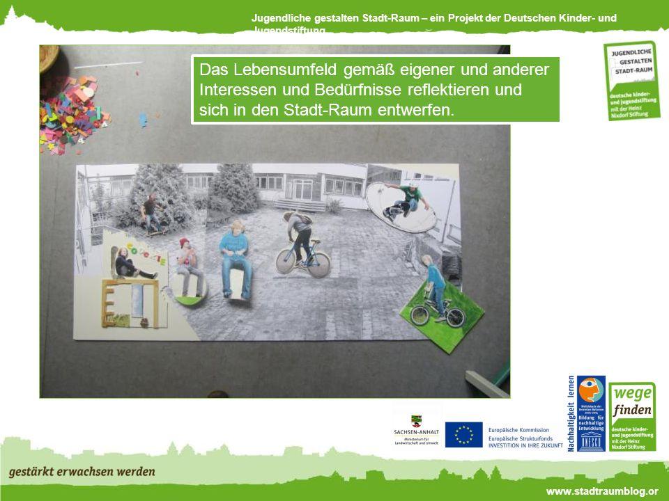 Jugendliche gestalten Stadt-Raum – ein Projekt der Deutschen Kinder- und Jugendstiftung www.stadtraumblog.or g Das Lebensumfeld gemäß eigener und anderer Interessen und Bedürfnisse reflektieren und sich in den Stadt-Raum entwerfen.
