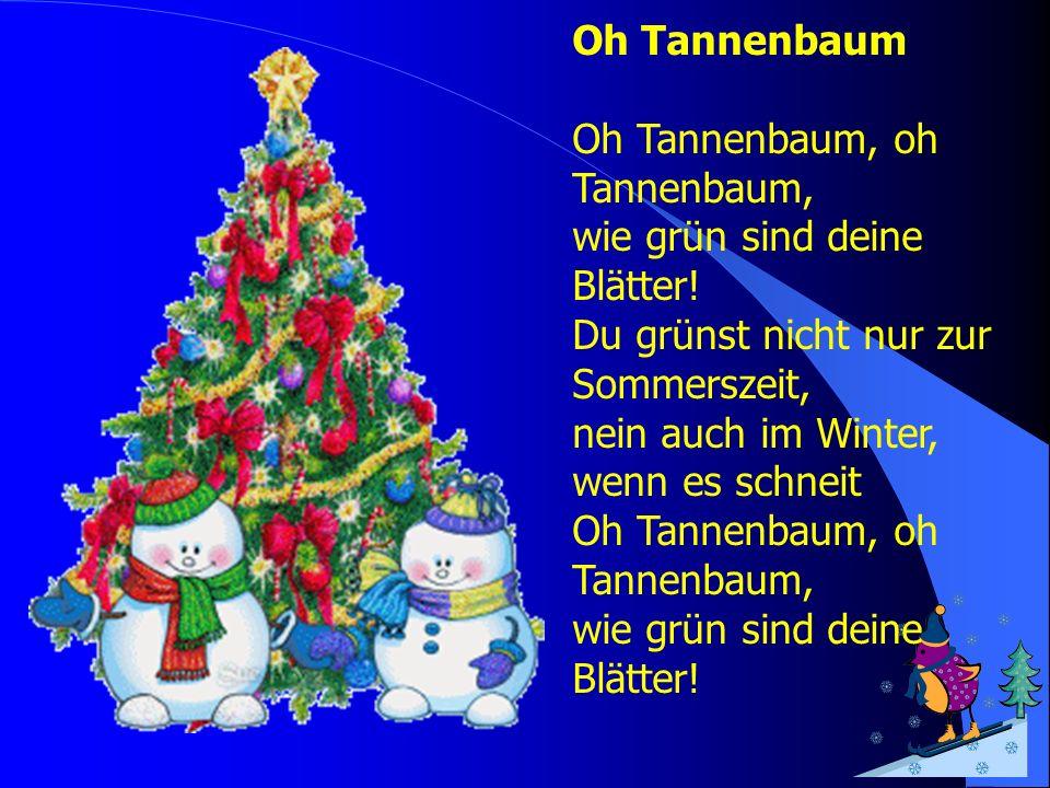 Oh Tannenbaum Oh Tannenbaum, oh Tannenbaum, wie grün sind deine Blätter! Du grünst nicht nur zur Sommerszeit, nein auch im Winter, wenn es schneit Oh