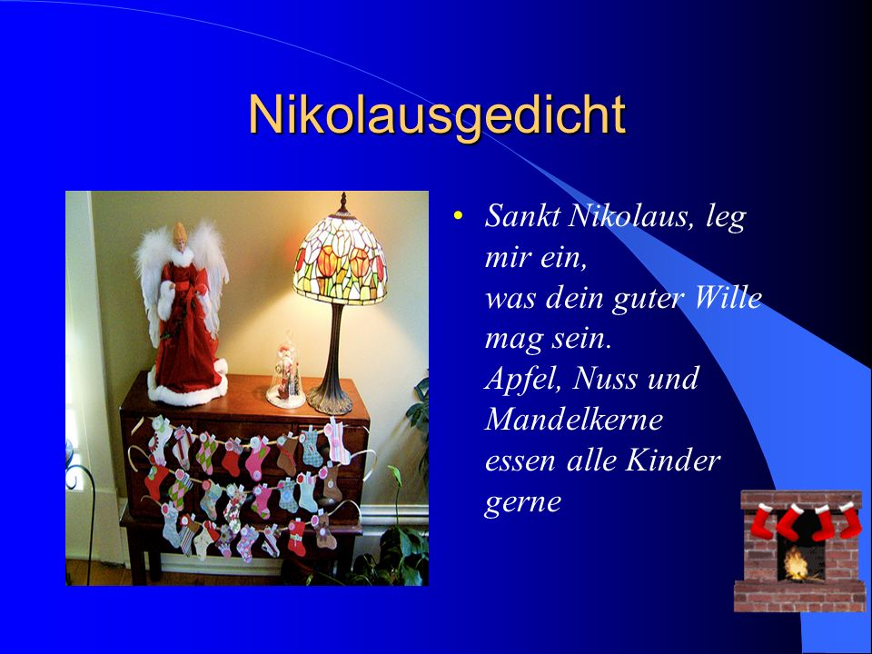 Nikolausgedicht Sankt Nikolaus, leg mir ein, was dein guter Wille mag sein. Apfel, Nuss und Mandelkerne essen alle Kinder gerne
