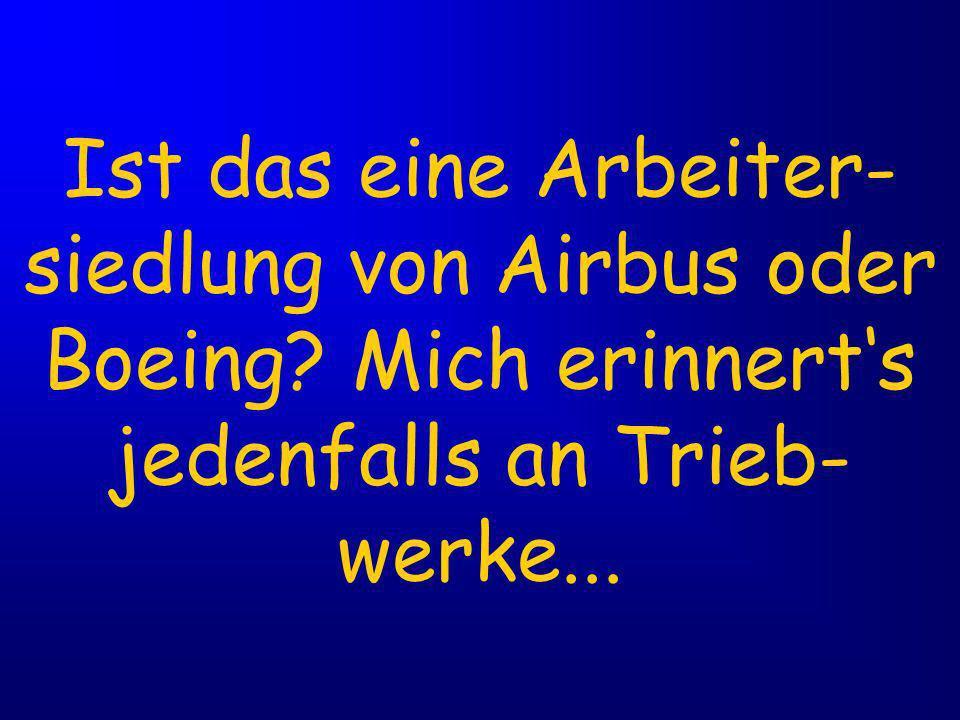 Ist das eine Arbeiter- siedlung von Airbus oder Boeing.