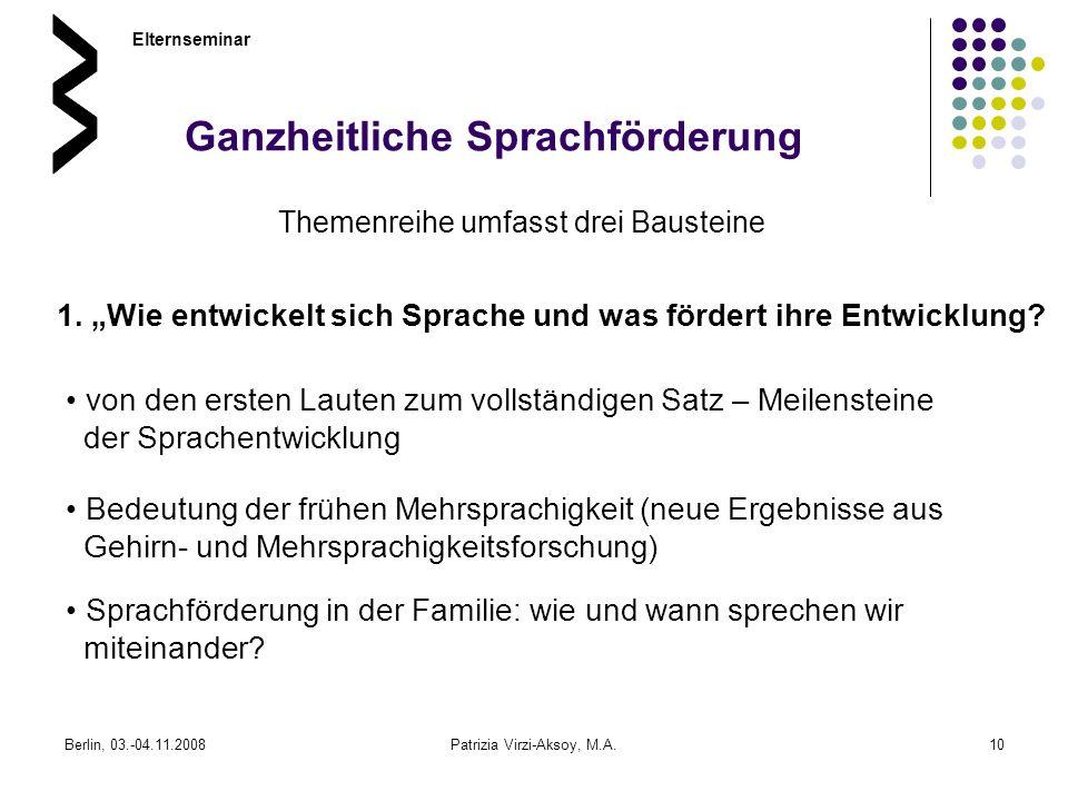 Berlin, 03.-04.11.2008Patrizia Virzi-Aksoy, M.A.10 Ganzheitliche Sprachförderung Themenreihe umfasst drei Bausteine Elternseminar 1. Wie entwickelt si
