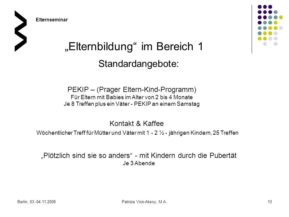 Berlin, 03.-04.11.2008Patrizia Virzi-Aksoy, M.A.13 Standardangebote: Elternseminar Elternbildung im Bereich 1 PEKIP – (Prager Eltern-Kind-Programm) Fü