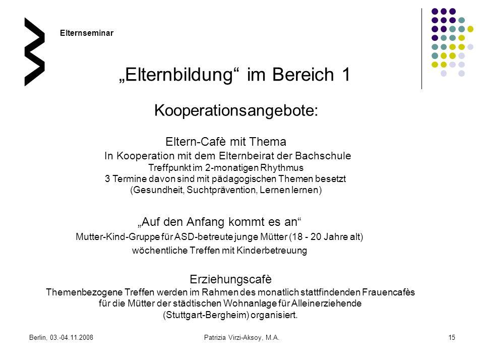 Berlin, 03.-04.11.2008Patrizia Virzi-Aksoy, M.A.15 Elternbildung im Bereich 1 Auf den Anfang kommt es an Mutter-Kind-Gruppe für ASD-betreute junge Müt