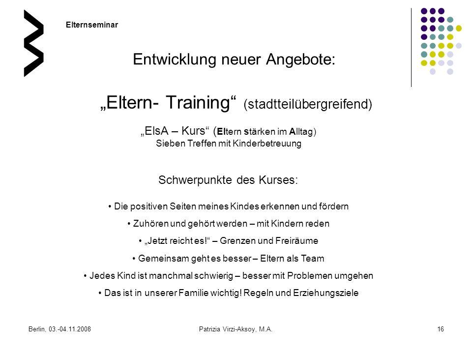 Berlin, 03.-04.11.2008Patrizia Virzi-Aksoy, M.A.16 Eltern- Training (stadtteilübergreifend) Entwicklung neuer Angebote: ElsA – Kurs ( Eltern stärken i