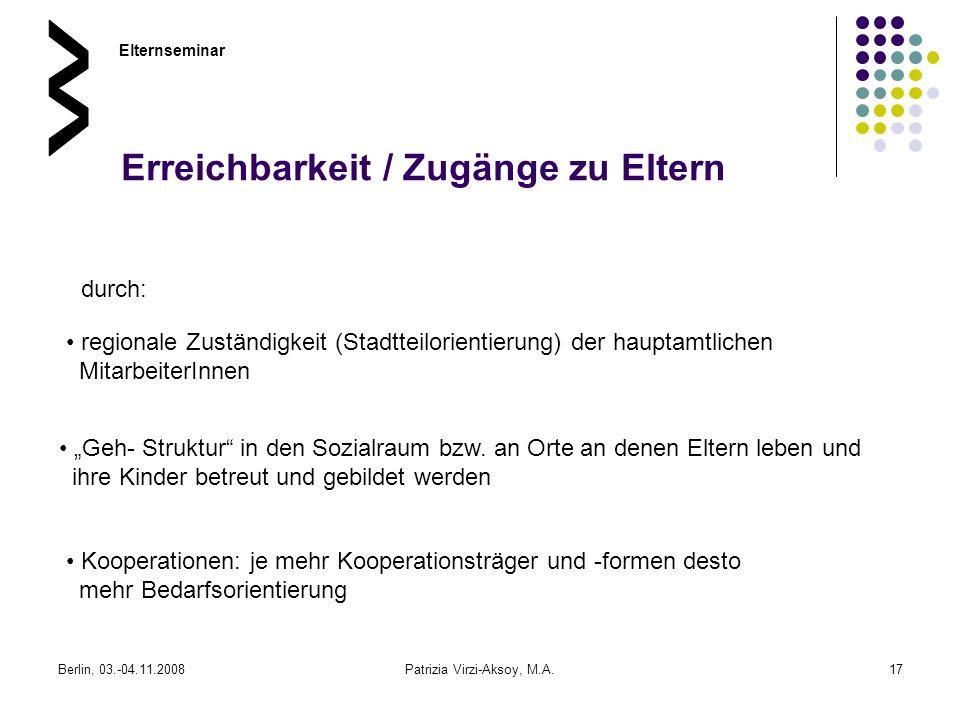 Berlin, 03.-04.11.2008Patrizia Virzi-Aksoy, M.A.17 Erreichbarkeit / Zugänge zu Eltern Elternseminar durch: regionale Zuständigkeit (Stadtteilorientier