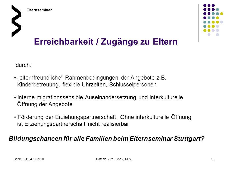 Berlin, 03.-04.11.2008Patrizia Virzi-Aksoy, M.A.18 Erreichbarkeit / Zugänge zu Eltern durch: Elternseminar interne migrationssensible Auseinandersetzu
