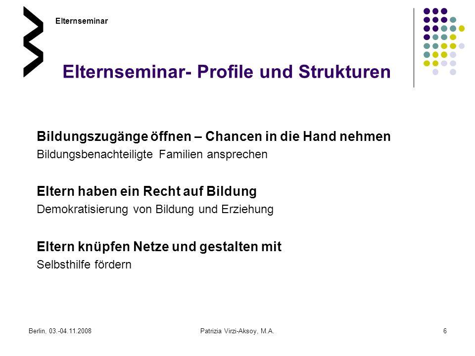 Berlin, 03.-04.11.2008Patrizia Virzi-Aksoy, M.A.6 Elternseminar- Profile und Strukturen Bildungszugänge öffnen – Chancen in die Hand nehmen Bildungsbe