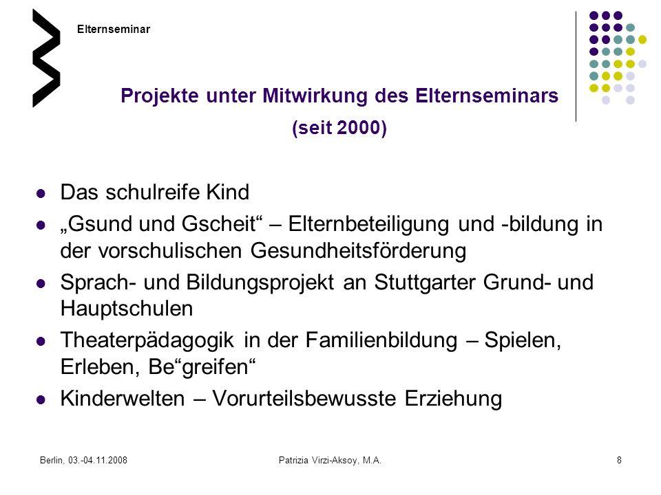 Berlin, 03.-04.11.2008Patrizia Virzi-Aksoy, M.A.8 Projekte unter Mitwirkung des Elternseminars (seit 2000) Das schulreife Kind Gsund und Gscheit – Elt