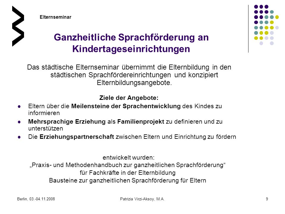Berlin, 03.-04.11.2008Patrizia Virzi-Aksoy, M.A.9 Ganzheitliche Sprachförderung an Kindertageseinrichtungen Das städtische Elternseminar übernimmt die
