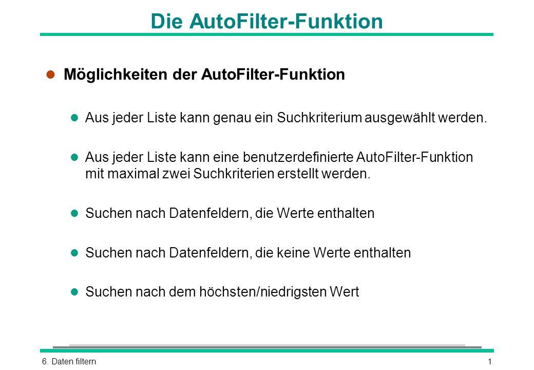 6. Daten filtern1 Die AutoFilter-Funktion l Möglichkeiten der AutoFilter-Funktion l Aus jeder Liste kann genau ein Suchkriterium ausgewählt werden. l