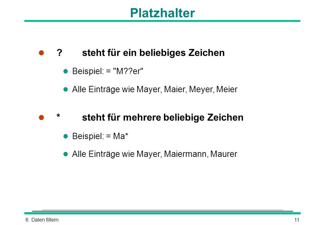 6. Daten filtern11 Platzhalter l ?steht für ein beliebiges Zeichen l Beispiel: =
