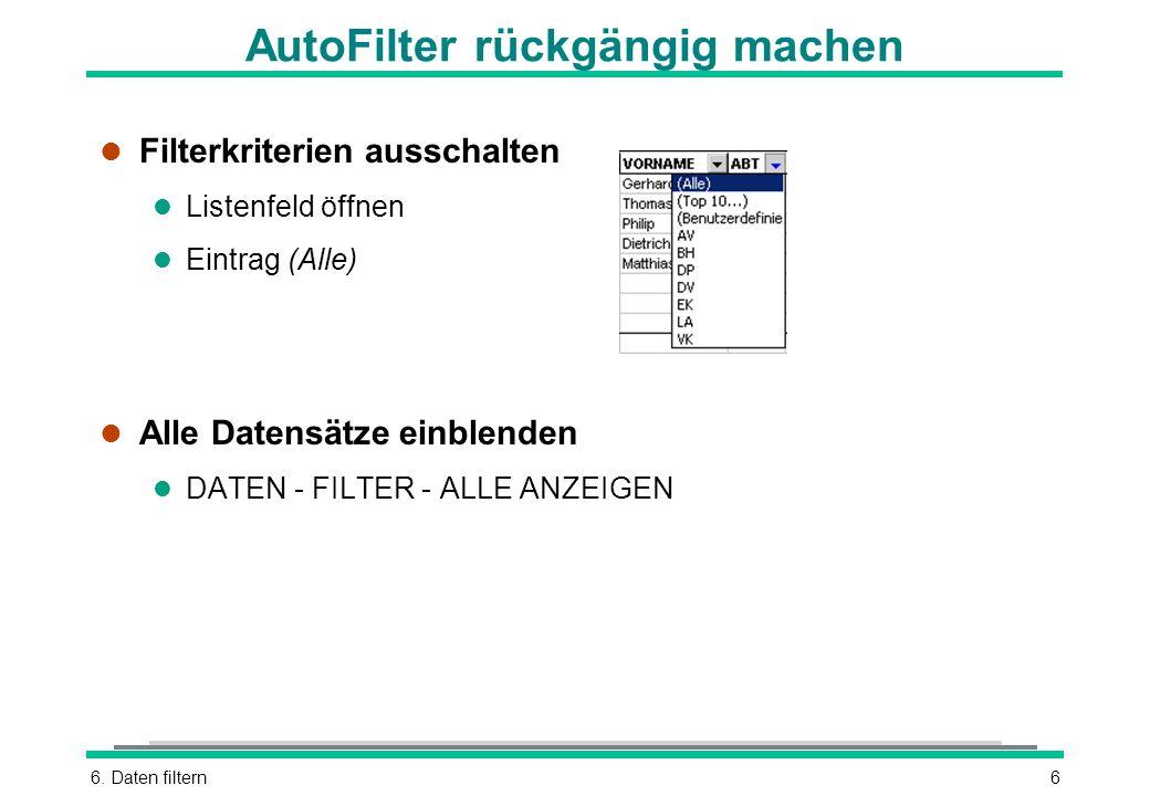 6. Daten filtern6 AutoFilter rückgängig machen l Filterkriterien ausschalten l Listenfeld öffnen l Eintrag (Alle) l Alle Datensätze einblenden l DATEN