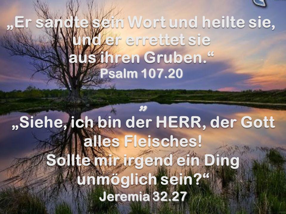 Er sandte sein Wort und heilte sie, und er errettet sie aus ihren Gruben. Er sandte sein Wort und heilte sie, und er errettet sie aus ihren Gruben. Ps