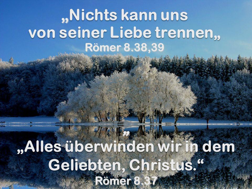 Nichts kann uns von seiner Liebe trennen Nichts kann uns von seiner Liebe trennen Römer 8.38,39 Alles überwinden wir in dem Geliebten, Christus. Römer