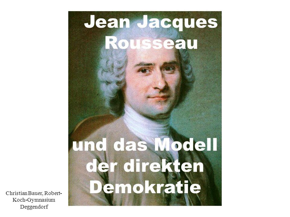 Jean Jacques Rousseau und das Modell der direkten Demokratie Christian Bauer, Robert- Koch-Gymnasium Deggendorf