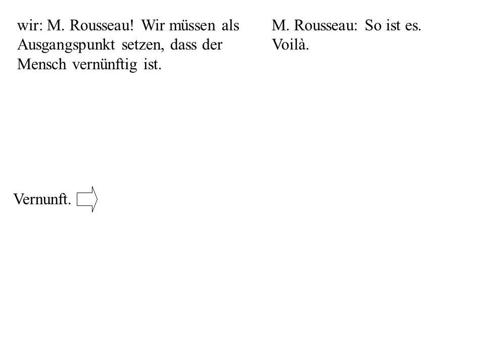 wir: M. Rousseau! Wir müssen als Ausgangspunkt setzen, dass der Mensch vernünftig ist. M. Rousseau: So ist es. Voilà. Vernunft.
