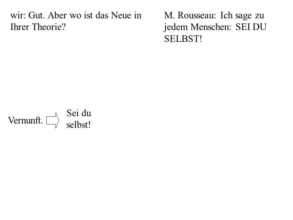 wir: Gut. Aber wo ist das Neue in Ihrer Theorie? M. Rousseau: Ich sage zu jedem Menschen: SEI DU SELBST! Sei du selbst!