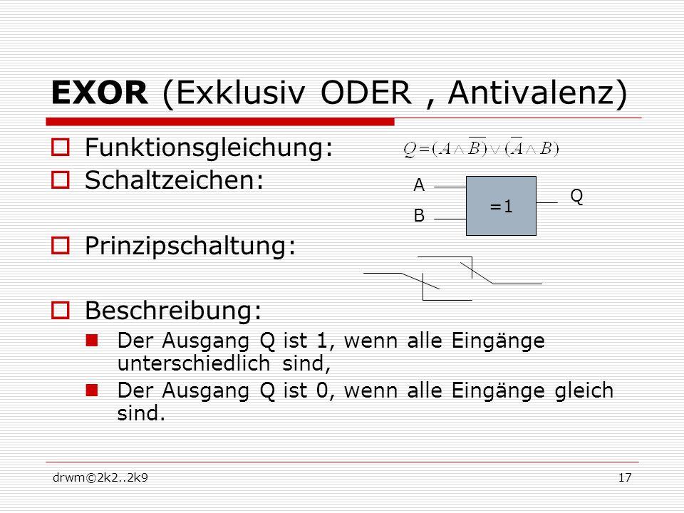 drwm©2k2..2k917 EXOR (Exklusiv ODER, Antivalenz) Funktionsgleichung: Schaltzeichen: Prinzipschaltung: Beschreibung: Der Ausgang Q ist 1, wenn alle Eingänge unterschiedlich sind, Der Ausgang Q ist 0, wenn alle Eingänge gleich sind.