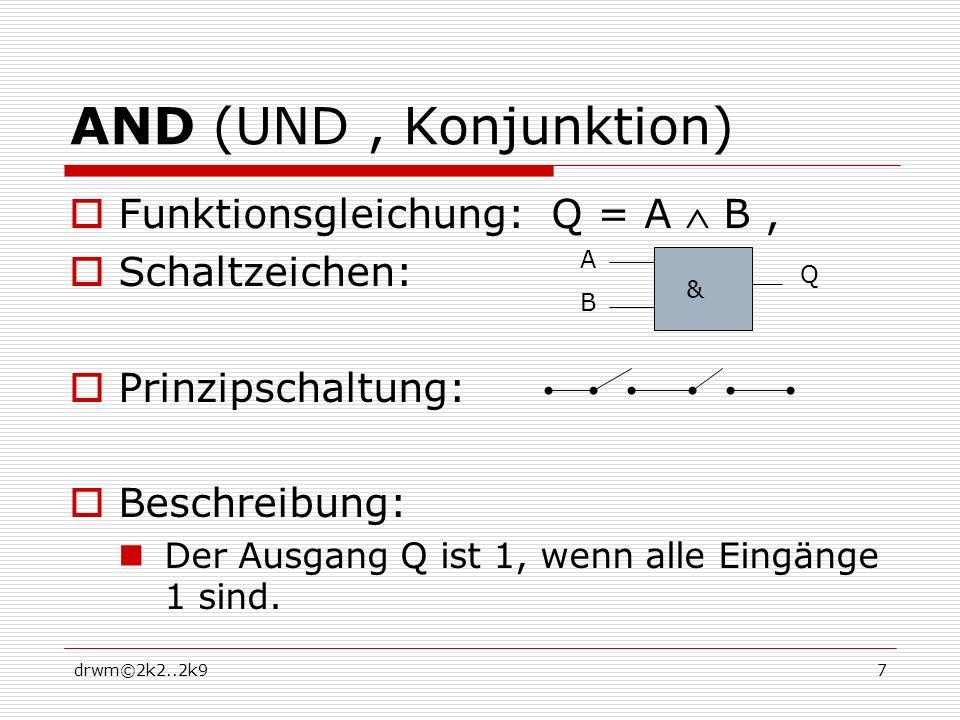 drwm©2k2..2k97 AND (UND, Konjunktion) Funktionsgleichung: Q = A B, Schaltzeichen: Prinzipschaltung: Beschreibung: Der Ausgang Q ist 1, wenn alle Eingänge 1 sind.