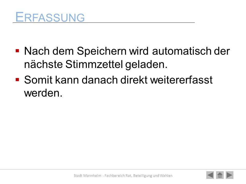 E RFASSUNG Nach dem Speichern wird automatisch der nächste Stimmzettel geladen. Somit kann danach direkt weitererfasst werden. Stadt Mannheim - Fachbe