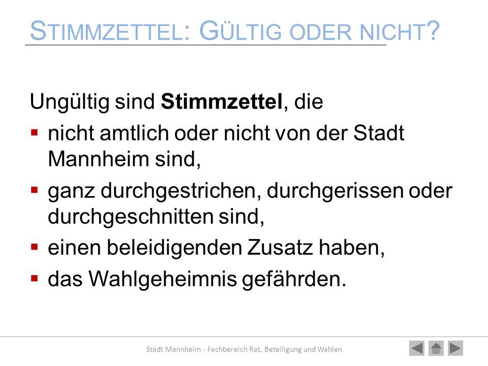 S TIMMZETTEL : G ÜLTIG ODER NICHT ? Ungültig sind Stimmzettel, die nicht amtlich oder nicht von der Stadt Mannheim sind, ganz durchgestrichen, durchge