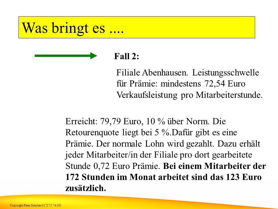 Copyright Peter Schober 0172 75 74 163 Was bringt es.... Fall 1: Filiale Abenhausen. Leistungsschwelle für Prämie: mindestens 72,54 Euro Verkaufsleist