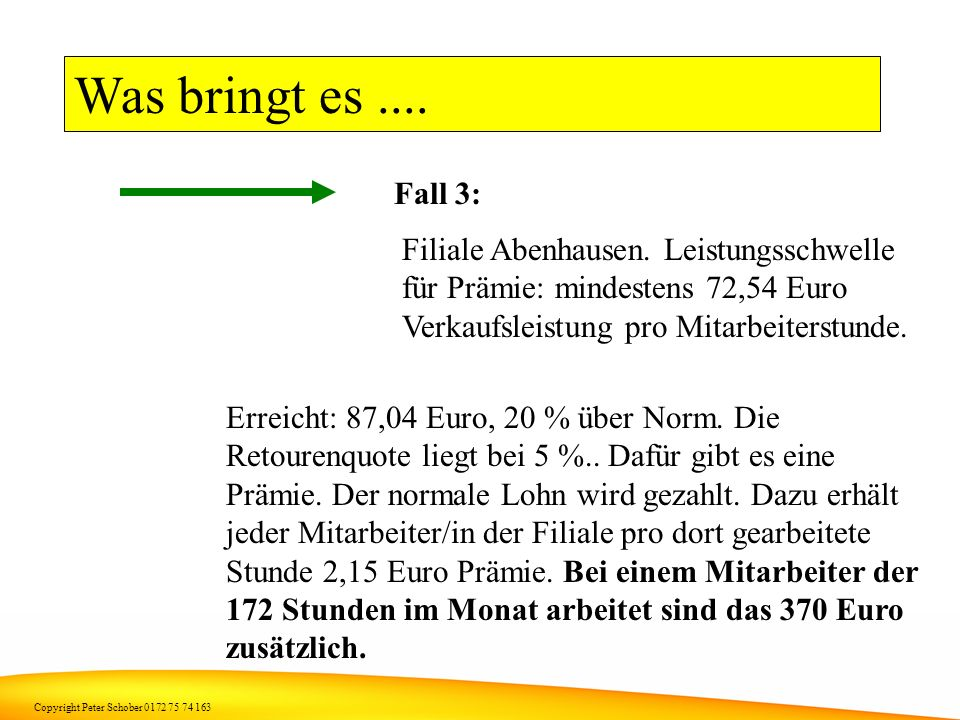 Copyright Peter Schober 0172 75 74 163 Was bringt es.... Fall 2: Filiale Abenhausen. Leistungsschwelle für Prämie: mindestens 72,54 Euro Verkaufsleist