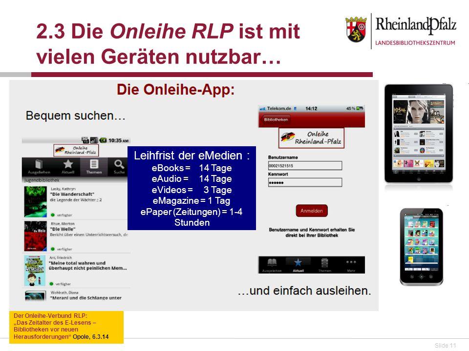 Slide 11 2.3 Die Onleihe RLP ist mit vielen Geräten nutzbar… Der Onleihe-Verbund RLP: Das Zeitalter des E-Lesens – Bibliotheken vor neuen Herausforderungen Opole, 6.3.14 Leihfrist der eMedien : eBooks = 14 Tage eAudio = 14 Tage eVideos = 3 Tage eMagazine = 1 Tag ePaper (Zeitungen) = 1-4 Stunden