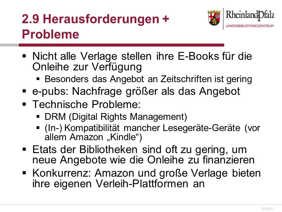 Slide 21 2.9 Herausforderungen + Probleme Nicht alle Verlage stellen ihre E-Books für die Onleihe zur Verfügung Besonders das Angebot an Zeitschriften ist gering e-pubs: Nachfrage größer als das Angebot Technische Probleme: DRM (Digital Rights Management) (In-) Kompatibilität mancher Lesegeräte-Geräte (vor allem Amazon Kindle) Etats der Bibliotheken sind oft zu gering, um neue Angebote wie die Onleihe zu finanzieren Konkurrenz: Amazon und große Verlage bieten ihre eigenen Verleih-Plattformen an