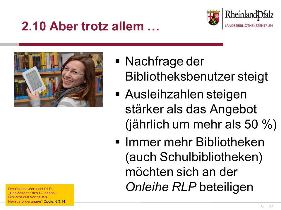 Slide 22 2.10 Aber trotz allem … Nachfrage der Bibliotheksbenutzer steigt Ausleihzahlen steigen stärker als das Angebot (jährlich um mehr als 50 %) Immer mehr Bibliotheken (auch Schulbibliotheken) möchten sich an der Onleihe RLP beteiligen Der Onleihe-Verbund RLP: Das Zeitalter des E-Lesens – Bibliotheken vor neuen Herausforderungen Opole, 6.3.14